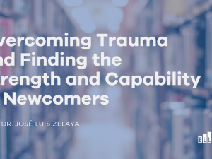 Overcoming Trauma and Finding the Strength and Capability of Newcomers